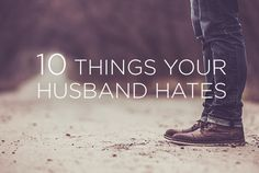 10 Things Your Husband Hates | True Woman wow! a really good article! great reminders