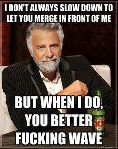 I don't always slow down to let you merge in front of me.... - Imgur