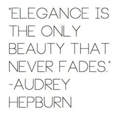 """Audrey Hepburn quote. """"Elegance is the only beauty that never fades."""""""