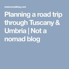 Planning a road trip through Tuscany & Umbria |  Not a nomad blog