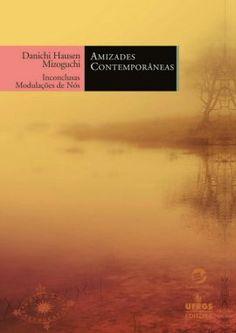 MIZOGUCHI, Danichi Hausen. Amizades contemporâneas: inconclusas modulações de nós. Porto Alegre: Sulina; UFRGS, 2016. 231 p. (Doação do autor)