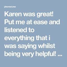 Karen was great! Put me at ease and listened to everything that i was saying whilst being very helpful! Will definitely be going back. Thank you! ??