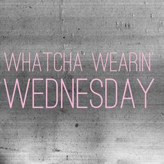 Whatcha Wearin' Wednesday