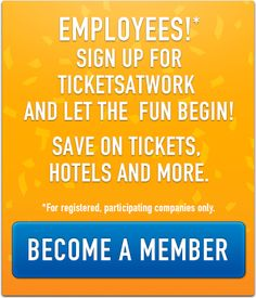 Employees!* Sign up for TicketsatWork and let the fun begin! Save on tickets, hotels and more. Become a Member