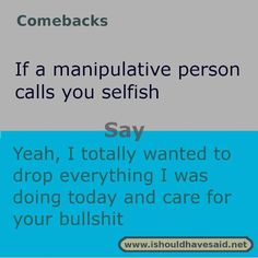 Use this comeback if someone calls you selfish. Check out our top ten comeback lists l www.ishouldhavesaid.net