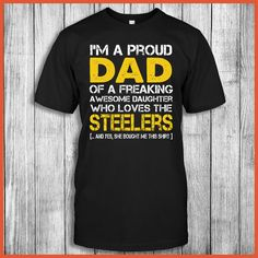 I'm A Proud Dad Of A Freaking Awesome Daughter Who Loves The Pittsburgh Steelers ... And Yes, She Bought Me This Shirt.