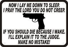Now I lay me down to sleep. I pray the Lord you do not creep. If you should die because I wake, I'll explain it to the judge, make no mistake. Re-pinned by L. B. Sommer, author of 199 Ways To Improve Your Relationships, Marriage, and Sex Life www.lollygagging.net #gun #guns #security