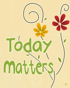 Today matters. Make it count.