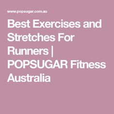 Best Exercises and Stretches For Runners | POPSUGAR Fitness Australia