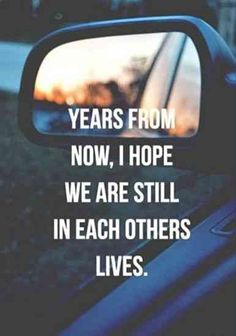 """Years from now, I hope we are still in each other's lives."""