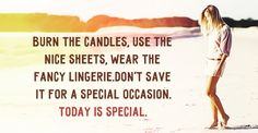 Don't save anything for a special occasion. Today is special.