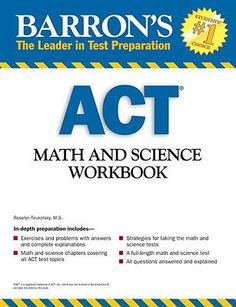 Barron's ACT Math and Science Workbook by Roselyn Teukolsky.  Provides exercises and problems aimed at helping students prepare for the math and science portions of the ACT, and includes explained answers, test-taking strategies, and a full-length practice test.