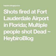 Shots fired at Fort Lauderdale Airport in Florida; Multiple people shot Dead  ~  HeybiroBlog Fort Lauderdale Airport, Shots Fired, Florida, Math, People, The Florida, Math Resources, People Illustration, Folk