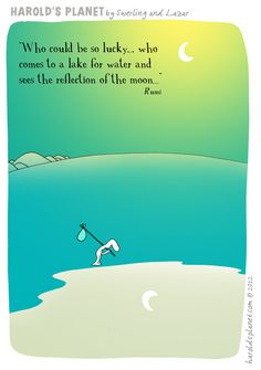 """""""Who could be so lucky....  who comes to a lake for water  and sees the reflection of the moon....""""  Rumi  And see it's all on harold's Planet! -:)"""
