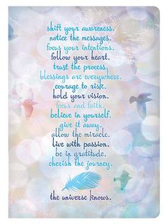 kind over matter: The Universe Knows .. shift your Awareness, notice the messages, focus your intentions, follow your Heart, Trust the process, Blessings are everywhere, Courage to risk, hold your Vision, Believe in yourSelf, give it away, allow the Miracle, live with Passion, Be Grateful, Cherish the journey .. the UniVerse knows ..