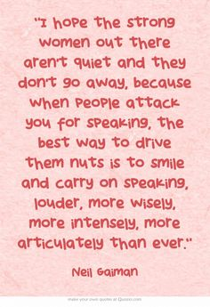 "when people attack you for speaking, the best way to drive them nuts is to smile and carry on speaking, louder, more wisely, more intensely, more articulately than ever.""   - Neil Gaiman"