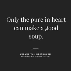 """""""Only the pure in heart can make a good soup."""" - Ludwig van Beethoven"""