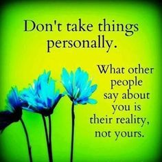 Don't take things personally. What other people say about you is their reality, not yours.