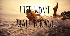 Life won't wait for you. #travel #quotes