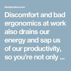 Discomfort and bad ergonomics at work also drains our energy and sap us of our productivity, so you're not only dreading going to work, you're also getting less done while you're there.