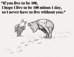 If you live to be 100, I hope I live to be 100 minus 1 day, so I never have to live without you.