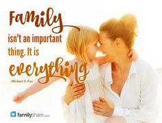 Family isn't an important thing. It is everything. -Michael J. Fox