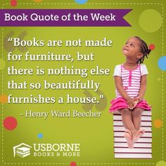 Books are not made for furniture, but there is nothing else that so beautifully furnishes a house.