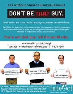 """""""Don't Be That Guy"""" is quickly becoming a prominent international movement to prevent rape and sexual assault among young adults. By shifting the focus from victim to perpetrator this campaign is not only promoting healthy sexual behavior, it is also encouraging men to become agents of change in the fight to end alcohol-related sexual violence.     Sex without consent=sexual assault. Men are being asked to join InterAct in a social media campaign to prevent sexual violence."""