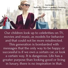 Our children look up to celebrities on TV, movies and music, as models for behavior and that could not be more misdirected. This generation is bombarded with messages that the only way to be happy or successful is if we own a certain car, or look a certain way. It is dangerous. Life has a greater purpose than looking good or living in luxury, there is no inspiration in that.