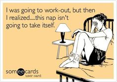 I was going to work-out, but then I realized .. this nap isn't going to take itself.