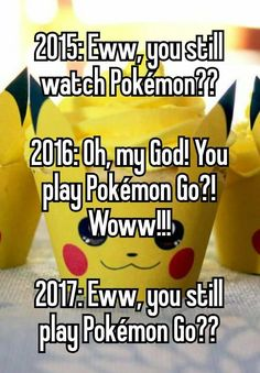 """2015: Eww, you still watch Pokémon??  2016: Oh, my God! You play Pokémon Go?! Woww!!!  2017: Eww, you still play Pokémon Go??"""