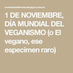 1 DE NOVIEMBRE, DÍA MUNDIAL DEL VEGANISMO (o El vegano, ese especimen raro)