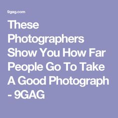 These Photographers Show You How Far People Go To Take A Good Photograph - 9GAG