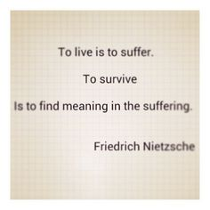 To live is to suffer - to survive is to find meaning in the suffering - Friedrich Nietzsche Friedrich Nietzsche, Poetry Quotes, Words Quotes, Me Quotes, Sayings, Great Quotes, Quotes To Live By, Inspirational Quotes, The Words