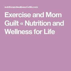 Exercise and Mom Guilt « Nutrition and Wellness for Life