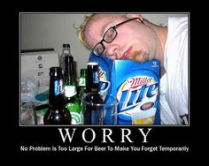No Problem Is Too Large For Beer To Make You Forget Temporarily