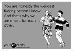 you are honestly the weirdest f*cking person I know and that's why we are meant for each other.....