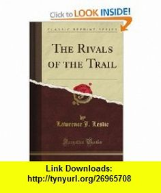 The Rivals of the Trail (Classic Reprint) Lawrence J. Leslie ,   ,  , ASIN: B0085ZKYGW , tutorials , pdf , ebook , torrent , downloads , rapidshare , filesonic , hotfile , megaupload , fileserve
