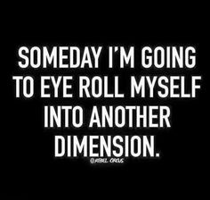 Job & Work quote & saying Someday I'm going to eye roll myself into another dimension. The quote Description Someday I'm going to eye roll Sarcastic Quotes, Funny Quotes, Funny Memes, 420 Memes, Sassy Quotes, Badass Quotes, Awesome Quotes, True Quotes, Rebel Quotes