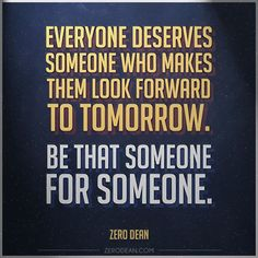Everyone deserves someone who makes them look forward to tomorrow. Be that someone for someone. #Zerosophy