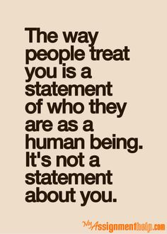 The Good Vibe The way people treat you is a statement of who they are as a human being. It's not a statement about you.