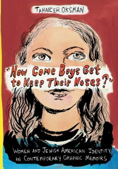Oksman, Tahneer. How Come Boys Get to Keep Their Noses?: Women and Jewish American Identity in Contemporary Graphic Memoirs. New York, NY: Columbia University Press, [2016]