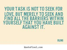 your task is not to see for love but find all the barriers - you have built against it -rumi Top Love Quotes, Love Picture Quotes, Love Yourself Quotes, Loss Quotes, Rumi Quotes, Think Before You Speak, Word Poster, Thought Provoking, Love Story