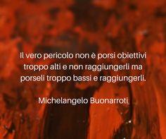 Il vero pericolo non è porsi obiettivi troppo alti e non raggiungerli ma porseli troppo bassi e raggiungerli. #Michelangelo Buonarroti