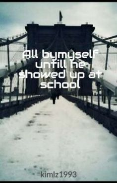 All bymyself untill he showed up at school - kimlz1993