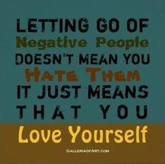 Letting go of negative people doesn't mean you hate them. It just means that you love yourself.