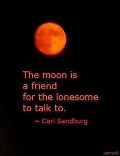 The moon is a friend for the lonesome to talk to. - carl sandburg poem in circle of friendly moon. Moon Quotes, Words Quotes, Life Quotes, Qoutes, Space Quotes, Reality Quotes, Talking To The Moon, Motivational Quotes, Inspirational Quotes