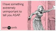 I have something extremely unimportant to tell you a.s.a.p.