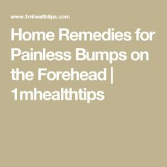 Home Remedies for Painless Bumps on the Forehead | 1mhealthtips