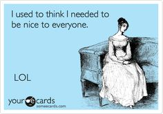 I use to think I needed to be nice to everyone. LOL | Cry For Help Ecard
